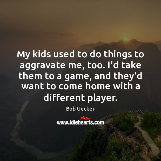 My kids used to do things to aggravate me, too. I'd take Bob Uecker Picture Quote