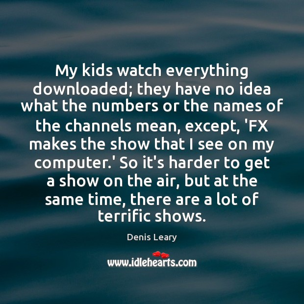 My kids watch everything downloaded; they have no idea what the numbers Denis Leary Picture Quote