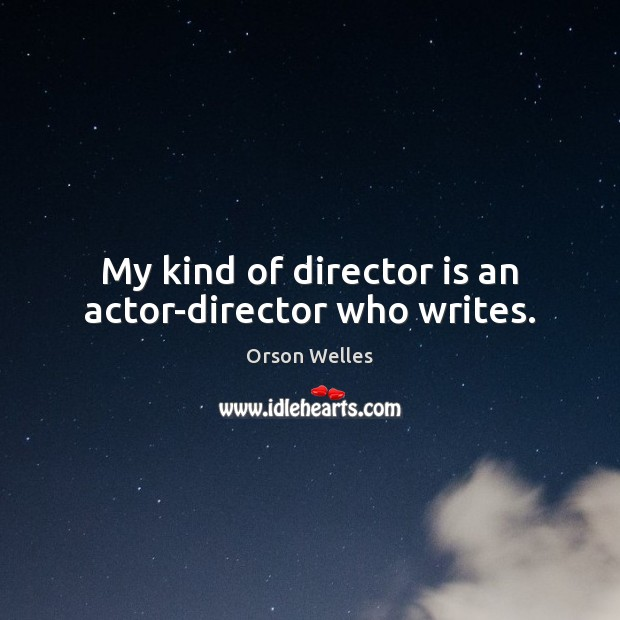 My kind of director is an actor-director who writes. Orson Welles Picture Quote