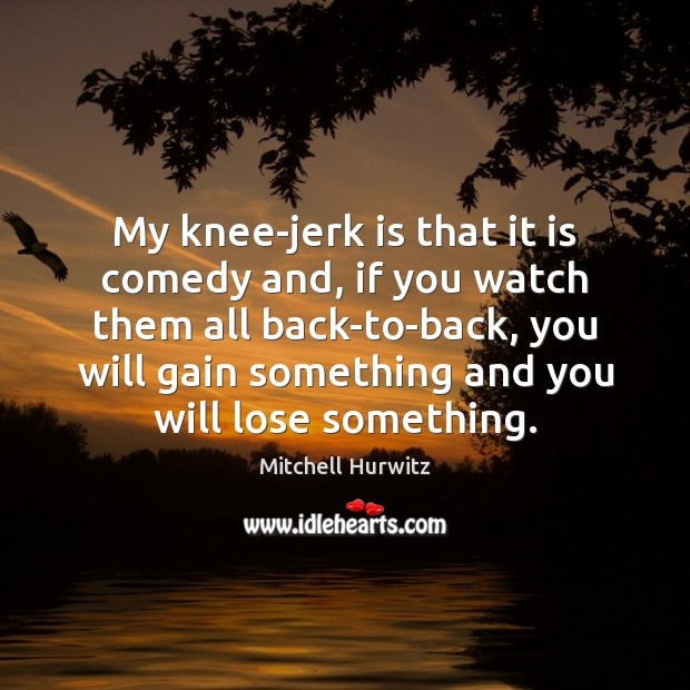 My knee-jerk is that it is comedy and, if you watch them Mitchell Hurwitz Picture Quote