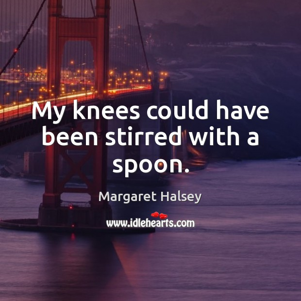 My knees could have been stirred with a spoon. Margaret Halsey Picture Quote