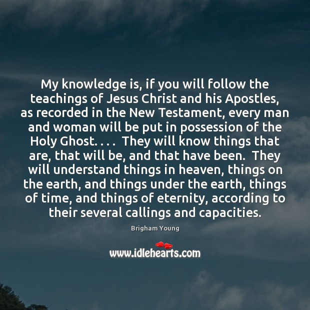 My knowledge is, if you will follow the teachings of Jesus Christ Brigham Young Picture Quote