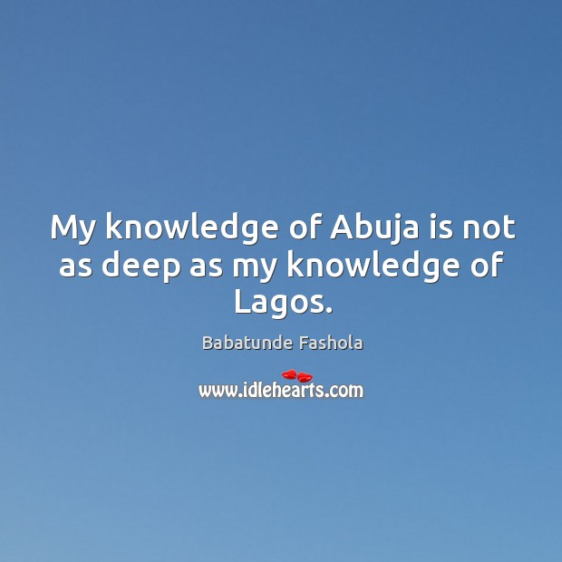 Image, My knowledge of Abuja is not as deep as my knowledge of Lagos.