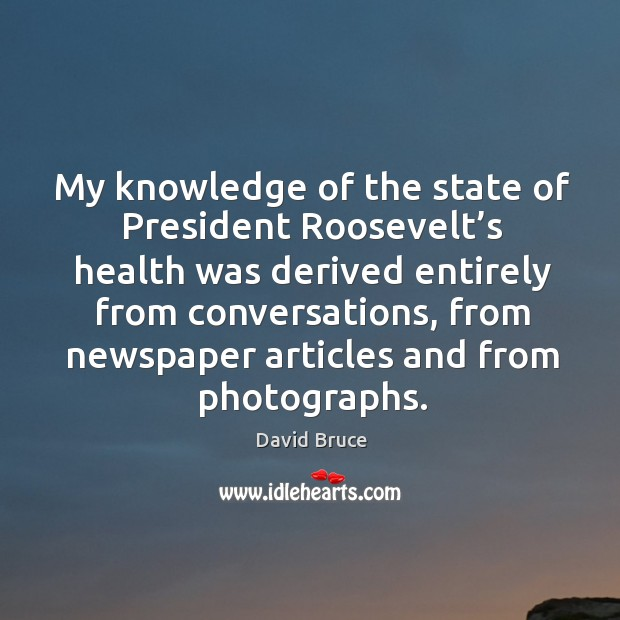 My knowledge of the state of president roosevelt's health was derived entirely from conversations Image