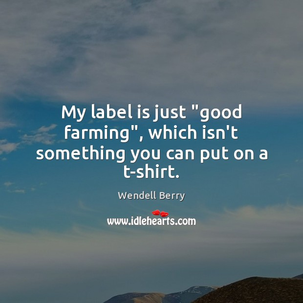 """My label is just """"good farming"""", which isn't something you can put on a t-shirt. Image"""