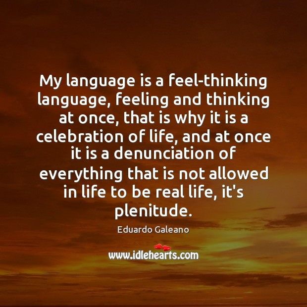 My language is a feel-thinking language, feeling and thinking at once, that Eduardo Galeano Picture Quote