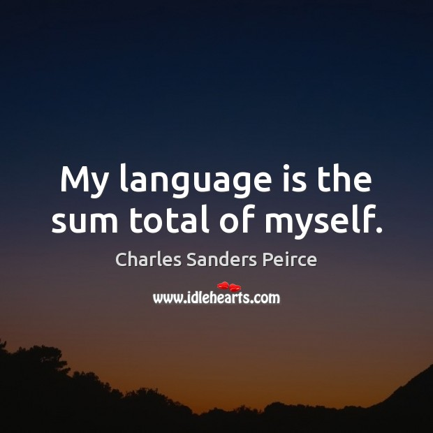 My language is the sum total of myself. Charles Sanders Peirce Picture Quote