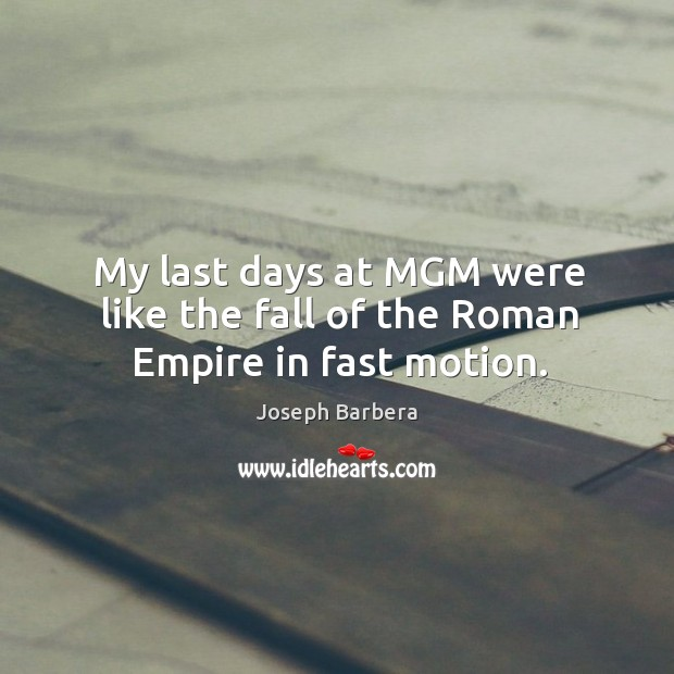 My last days at mgm were like the fall of the roman empire in fast motion. Joseph Barbera Picture Quote