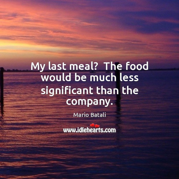 Image, My last meal?  The food would be much less significant than the company.