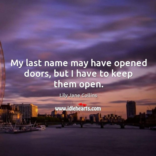 My last name may have opened doors, but I have to keep them open. Image