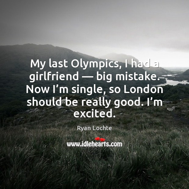 My last Olympics, I had a girlfriend — big mistake. Now I'm Ryan Lochte Picture Quote