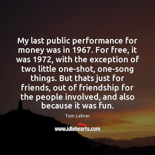 My last public performance for money was in 1967. For free, it was 1972, Tom Lehrer Picture Quote