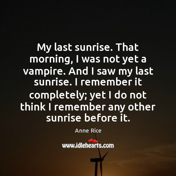 My last sunrise. That morning, I was not yet a vampire. And Anne Rice Picture Quote