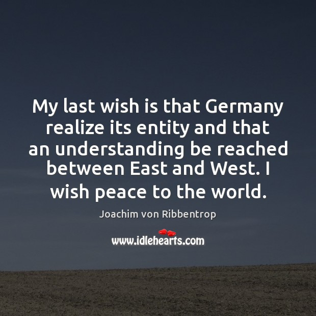 My last wish is that Germany realize its entity and that an Joachim von Ribbentrop Picture Quote