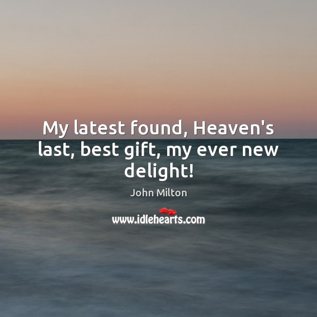 My latest found, Heaven's last, best gift, my ever new delight! John Milton Picture Quote