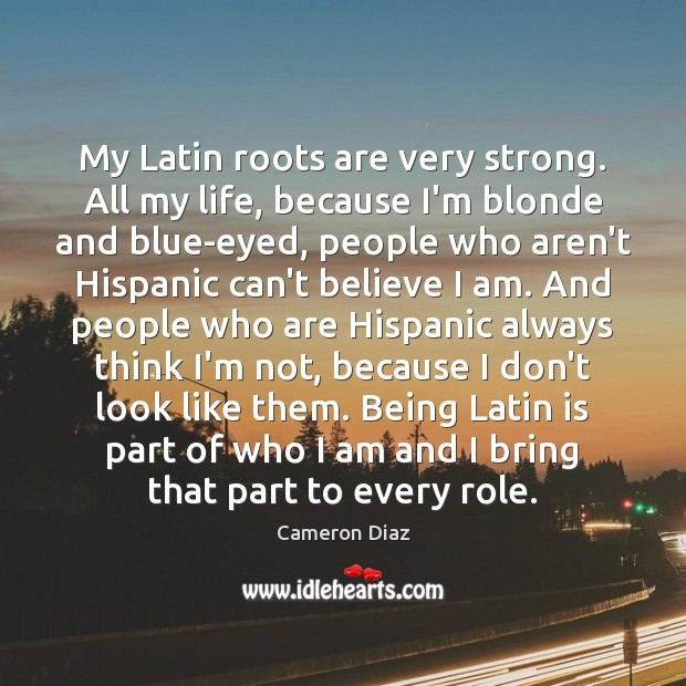 Image, My Latin roots are very strong. All my life, because I'm blonde