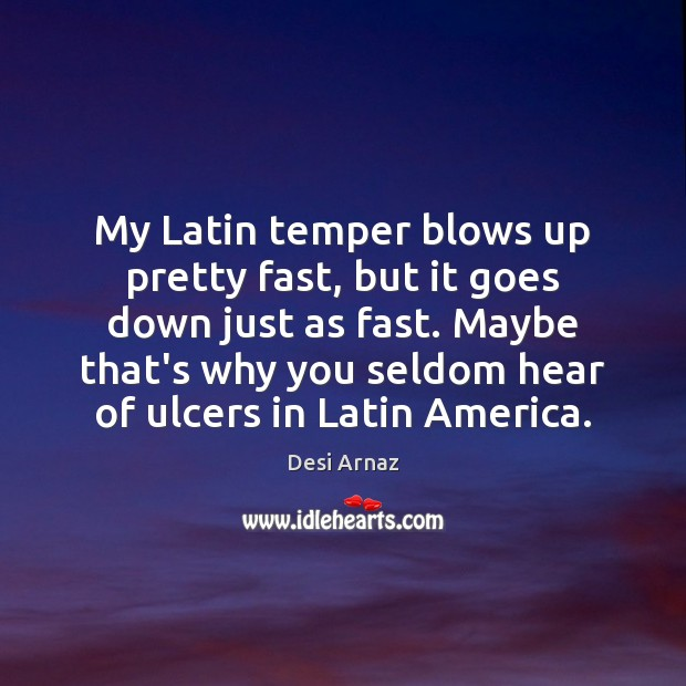 My Latin temper blows up pretty fast, but it goes down just Desi Arnaz Picture Quote