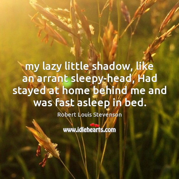 My lazy little shadow, like an arrant sleepy-head, Had stayed at home Robert Louis Stevenson Picture Quote