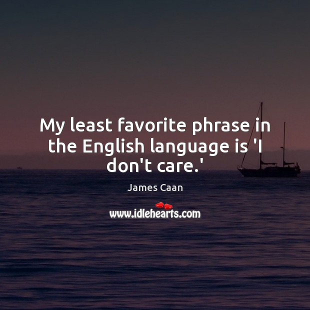 My least favorite phrase in the English language is 'I don't care.' James Caan Picture Quote