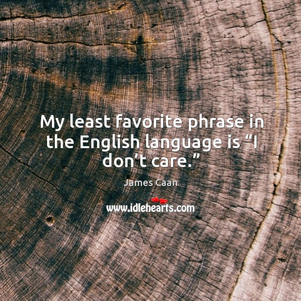 """My least favorite phrase in the english language is """"i don't care."""" James Caan Picture Quote"""