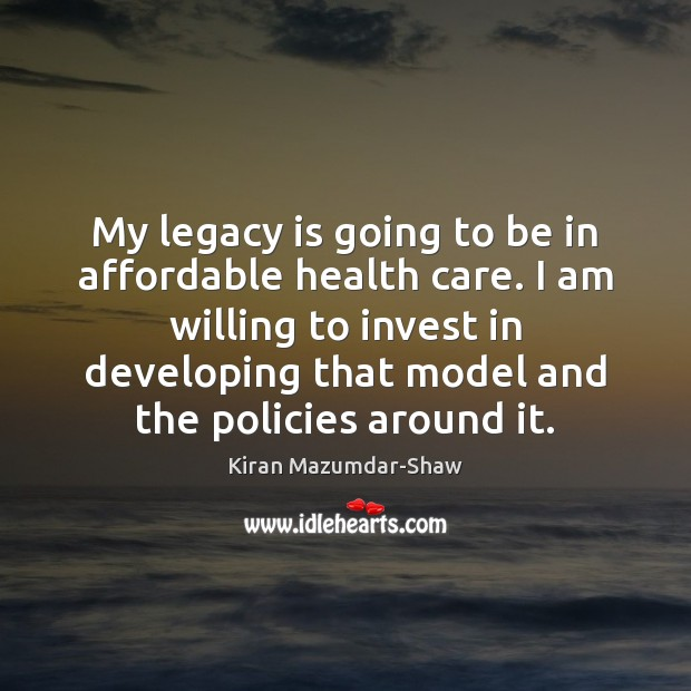 My legacy is going to be in affordable health care. I am Kiran Mazumdar-Shaw Picture Quote
