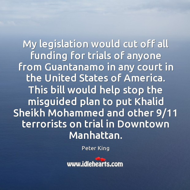 My legislation would cut off all funding for trials of anyone from guantanamo in any court Peter King Picture Quote