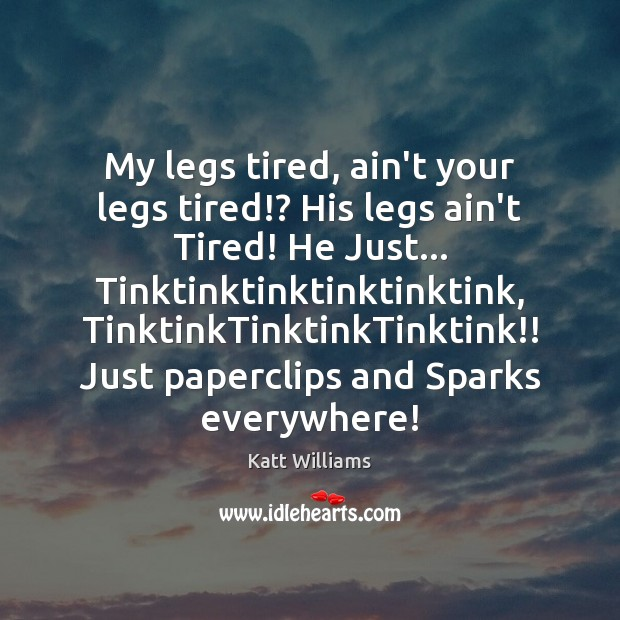 My legs tired, ain't your legs tired!? His legs ain't Tired! He Image