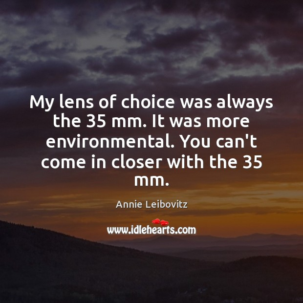 My lens of choice was always the 35 mm. It was more environmental. Annie Leibovitz Picture Quote