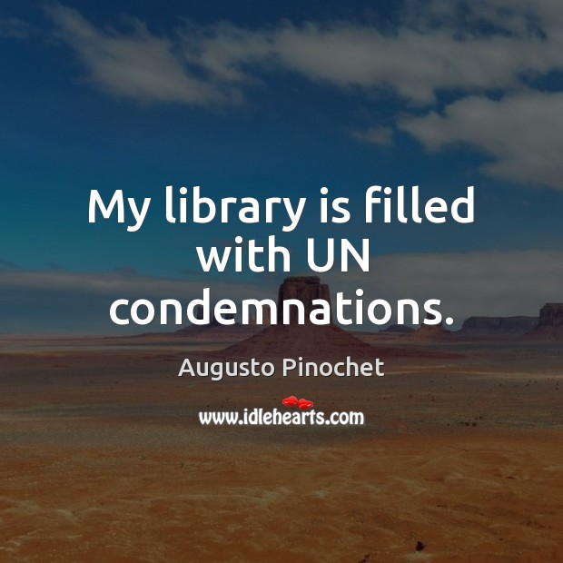 My library is filled with UN condemnations. Augusto Pinochet Picture Quote