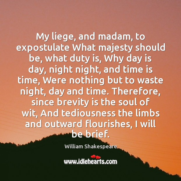 Image, My liege, and madam, to expostulate What majesty should be, what duty
