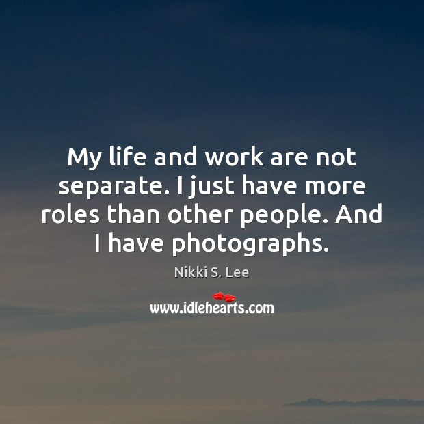 My life and work are not separate. I just have more roles Image