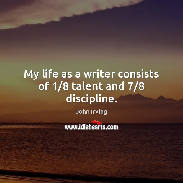 My life as a writer consists of 1/8 talent and 7/8 discipline. John Irving Picture Quote
