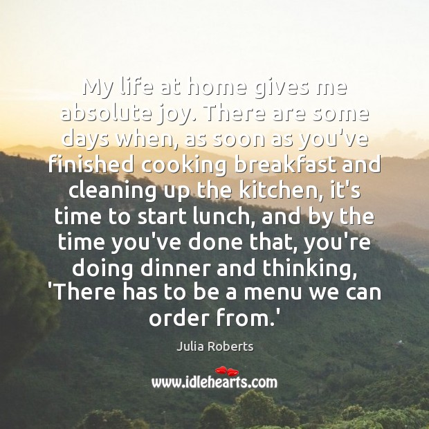 My life at home gives me absolute joy. There are some days Julia Roberts Picture Quote