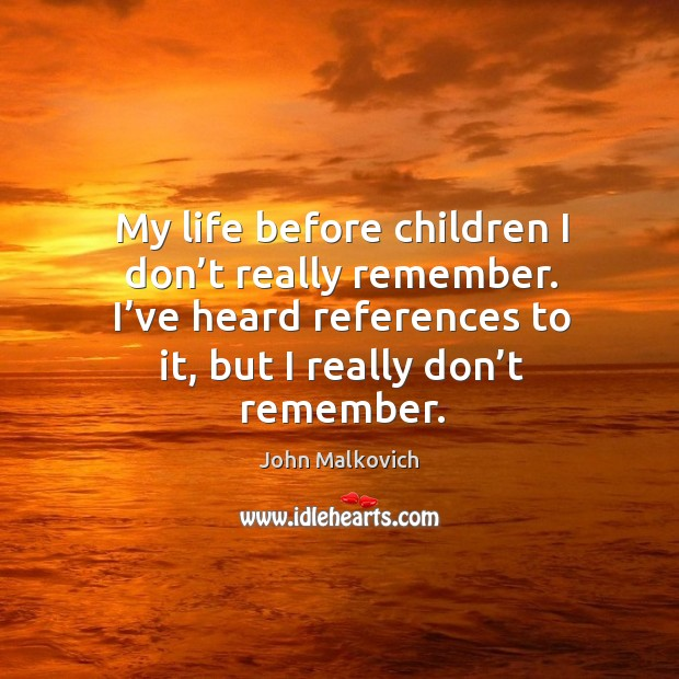 My life before children I don't really remember. I've heard references to it, but I really don't remember. Image