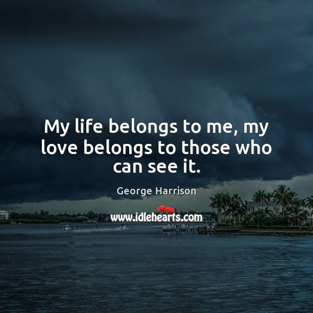 My life belongs to me, my love belongs to those who can see it. George Harrison Picture Quote