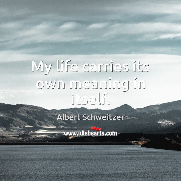 My life carries its own meaning in itself. Albert Schweitzer Picture Quote
