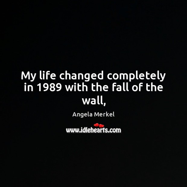 My life changed completely in 1989 with the fall of the wall, Angela Merkel Picture Quote