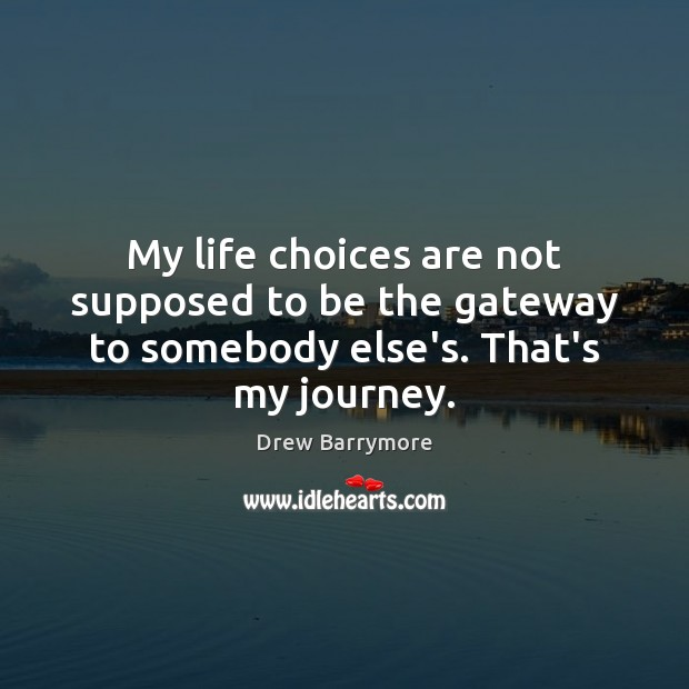 Image, My life choices are not supposed to be the gateway to somebody else's. That's my journey.