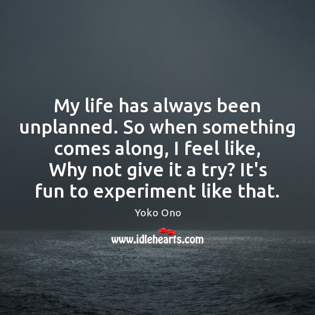 My life has always been unplanned. So when something comes along, I Image