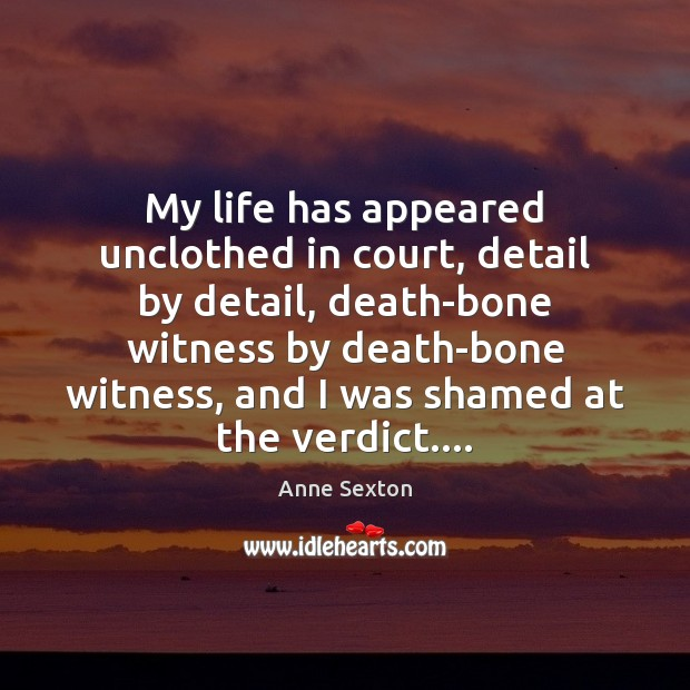 My life has appeared unclothed in court, detail by detail, death-bone witness Anne Sexton Picture Quote