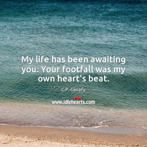 Image, My life has been awaiting you. Your footfall was my own heart's beat.
