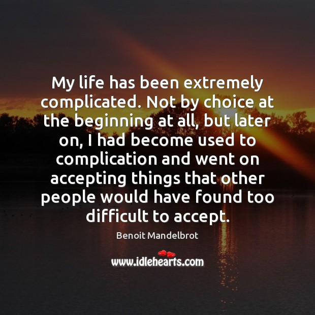 My life has been extremely complicated. Not by choice at the beginning Benoit Mandelbrot Picture Quote