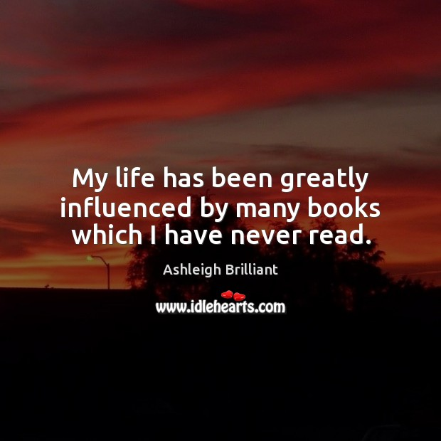 My life has been greatly influenced by many books which I have never read. Ashleigh Brilliant Picture Quote