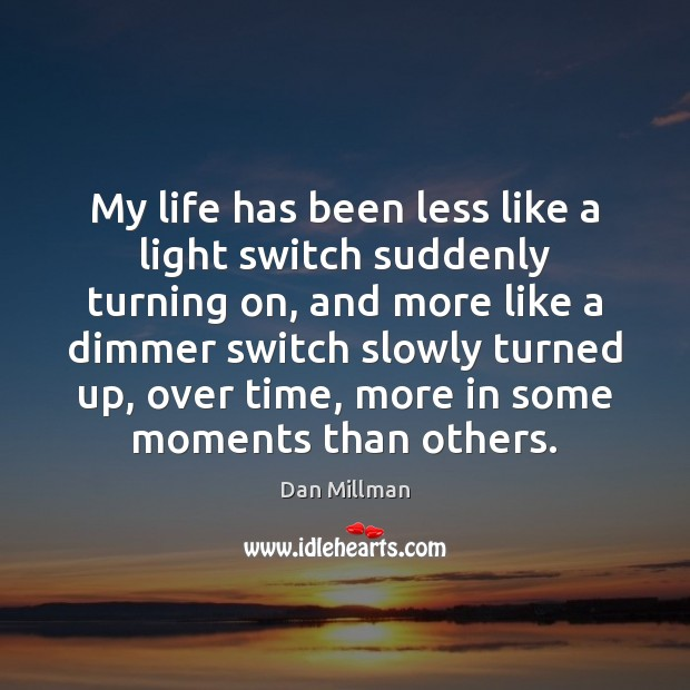 My life has been less like a light switch suddenly turning on, Dan Millman Picture Quote