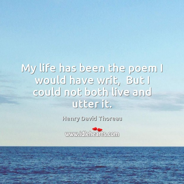 My life has been the poem I would have writ,  But I could not both live and utter it. Henry David Thoreau Picture Quote