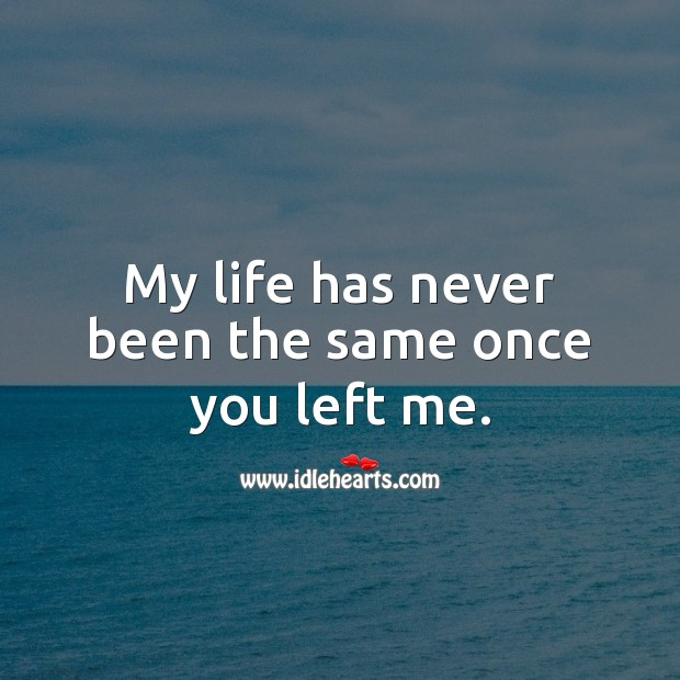 My life has never been the same once you left me. Image