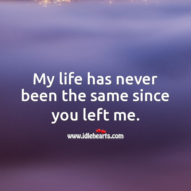 My life has never been the same since you left me. Missing You Quotes Image