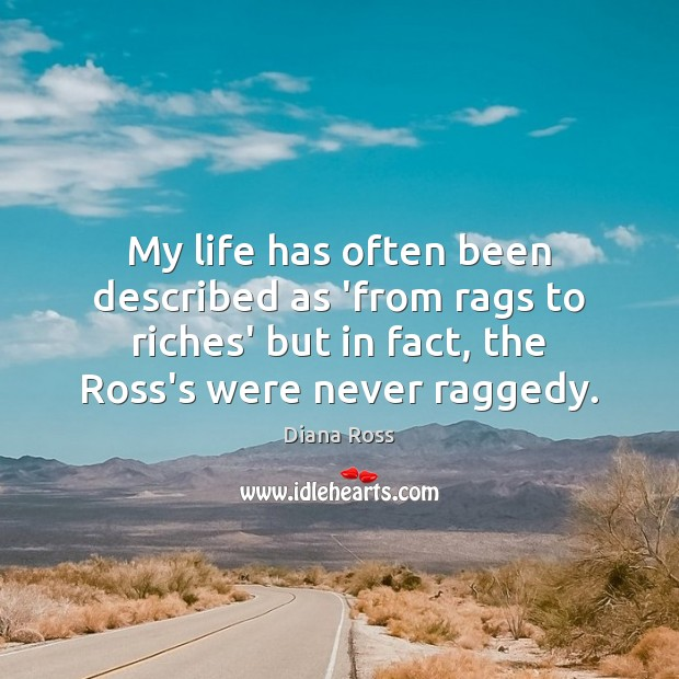 My life has often been described as 'from rags to riches' but Diana Ross Picture Quote