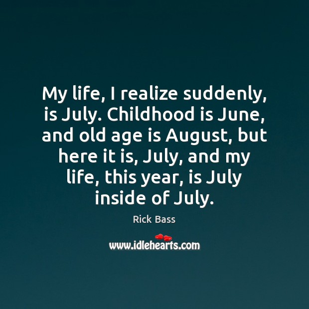 My life, I realize suddenly, is July. Childhood is June, and old Rick Bass Picture Quote