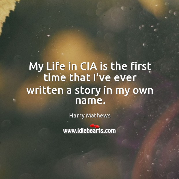 My life in cia is the first time that I've ever written a story in my own name. Harry Mathews Picture Quote